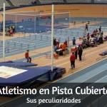 Atletismo en Pista Cubierta. Sus peculiaridades