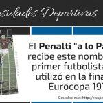 ¿Cuándo apareció el Penalti a lo Panenka? ¿Por qué recibe ese nombre?