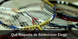 Raqueta de Bádminton ¿Cuál elegir?