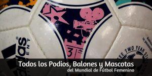 Todos los Podios, Balones y Mascotas del Mundial de Fútbol Femenino